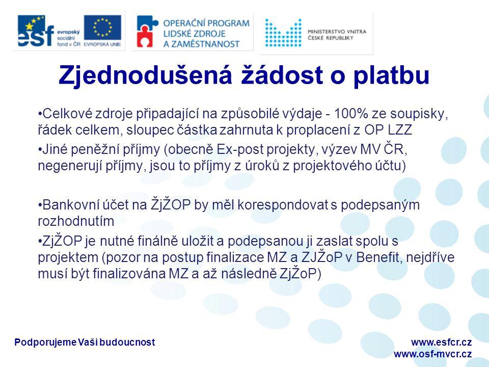 Zjednodušená žádost o platbu Celkové zdroje připadající na způsobilé výdaje - 100% ze soupisky, řádek celkem, sloupec částka zahrnuta k proplacení z OP LZZ Jiné peněžní příjmy (obecně Ex-post projekty, výzev MV ČR, negenerují příjmy, jsou to příjmy z úroků z projektového účtu) Bankovní účet na ŽjŽOP by měl korespondovat s podepsaným rozhodnutím ZjŽOP je nutné finálně uložit a podepsanou ji zaslat spolu s projektem (pozor na postup finalizace MZ a ZJŽoP v Benefit, nejdříve musí být finalizována MZ a až následně ZjŽoP) Podporujeme Vaši budoucnostwww.esfcr.cz www.osf-mvcr.cz