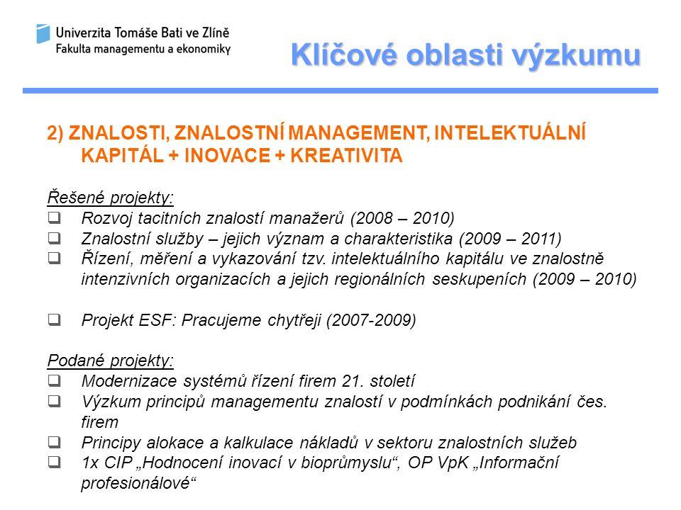 Klíčové oblasti výzkumu 2) ZNALOSTI, ZNALOSTNÍ MANAGEMENT, INTELEKTUÁLNÍ KAPITÁL + INOVACE + KREATIVITA Řešené projekty:  Rozvoj tacitních znalostí manažerů (2008 – 2010)  Znalostní služby – jejich význam a charakteristika (2009 – 2011)  Řízení, měření a vykazování tzv.