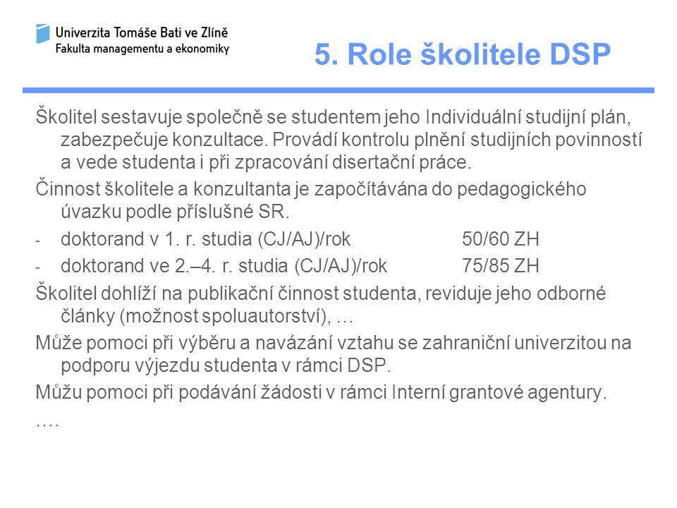 5. Role školitele DSP Školitel sestavuje společně se studentem jeho Individuální studijní plán, zabezpečuje konzultace. Provádí kontrolu plnění studij