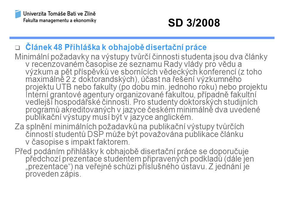 SD 3/2008  Článek 48 Přihláška k obhajobě disertační práce Minimální požadavky na výstupy tvůrčí činnosti studenta jsou dva články v recenzovaném časopise ze seznamu Rady vlády pro vědu a výzkum a pět příspěvků ve sbornících vědeckých konferencí (z toho maximálně 2 z doktorandských), účast na řešení výzkumného projektu UTB nebo fakulty (po dobu min.