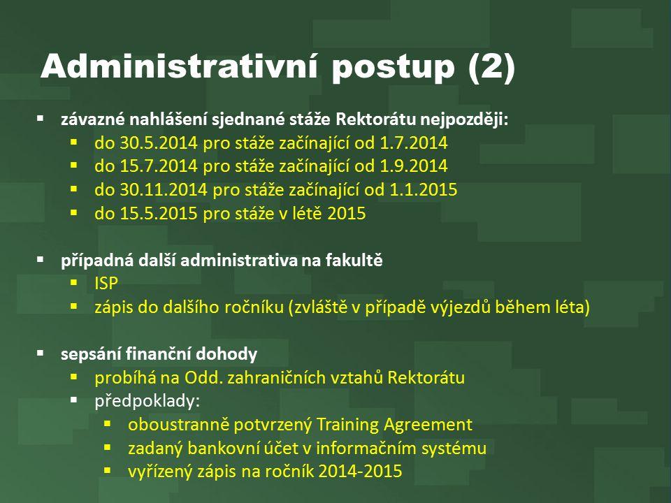Administrativní postup (2)  závazné nahlášení sjednané stáže Rektorátu nejpozději:  do 30.5.2014 pro stáže začínající od 1.7.2014  do 15.7.2014 pro stáže začínající od 1.9.2014  do 30.11.2014 pro stáže začínající od 1.1.2015  do 15.5.2015 pro stáže v létě 2015  případná další administrativa na fakultě  ISP  zápis do dalšího ročníku (zvláště v případě výjezdů během léta)  sepsání finanční dohody  probíhá na Odd.