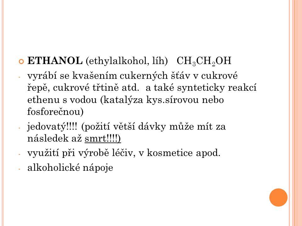 ETHANOL (ethylalkohol, líh) CH 3 CH 2 OH - vyrábí se kvašením cukerných šťáv v cukrové řepě, cukrové třtině atd.