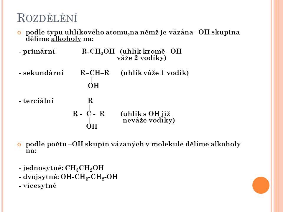 R OZDĚLĚNÍ podle typu uhlíkového atomu,na němž je vázána –OH skupina dělíme alkoholy na: - primární R-CH 2 OH (uhlík kromě –OH váže 2 vodíky) - sekundární R–CH–R (uhlík váže 1 vodík) | OH - terciální R | R - C - R (uhlík s OH již | neváže vodíky) OH podle počtu –OH skupin vázaných v molekule dělíme alkoholy na: - jednosytné: CH 3 CH 2 OH - dvojsytné: OH-CH 2 -CH 2 -OH - vícesytné