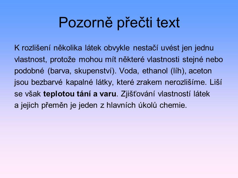 Pozorně přečti text K rozlišení několika látek obvykle nestačí uvést jen jednu vlastnost, protože mohou mít některé vlastnosti stejné nebo podobné (barva, skupenství).