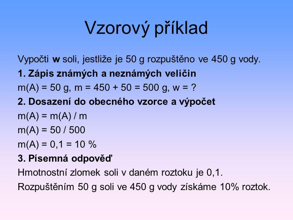 Vzorový příklad Vypočti w soli, jestliže je 50 g rozpuštěno ve 450 g vody. 1. Zápis známých a neznámých veličin m(A) = 50 g, m = 450 + 50 = 500 g, w =