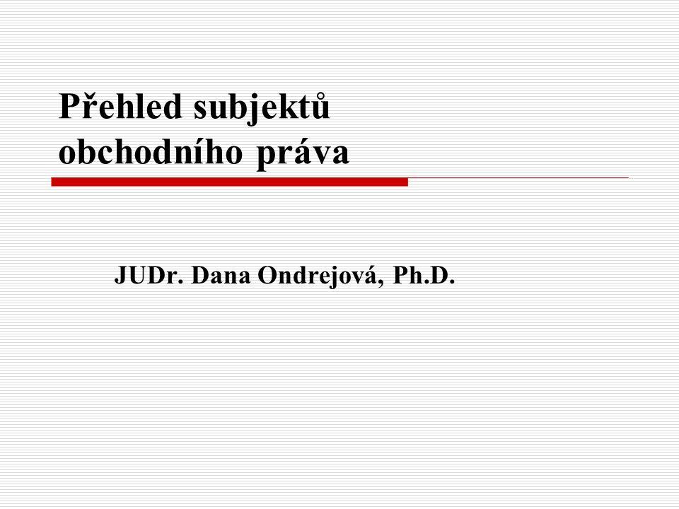 Přehled subjektů obchodního práva JUDr. Dana Ondrejová, Ph.D.