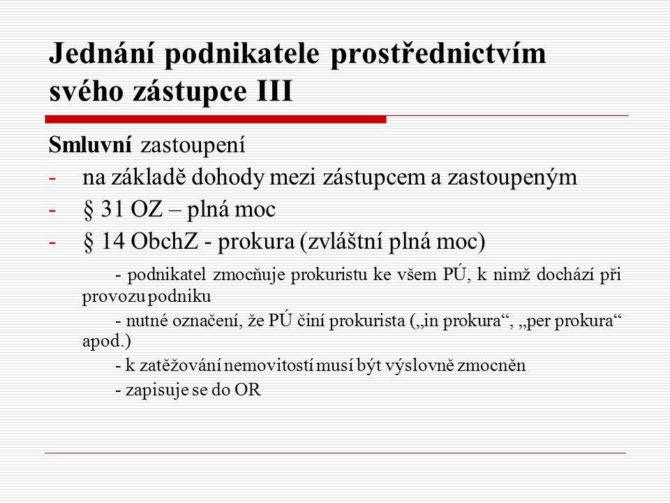"""Jednání podnikatele prostřednictvím svého zástupce III Smluvní zastoupení -na základě dohody mezi zástupcem a zastoupeným -§ 31 OZ – plná moc -§ 14 ObchZ - prokura (zvláštní plná moc) - podnikatel zmocňuje prokuristu ke všem PÚ, k nimž dochází při provozu podniku - nutné označení, že PÚ činí prokurista (""""in prokura , """"per prokura apod.) - k zatěžování nemovitostí musí být výslovně zmocněn - zapisuje se do OR"""