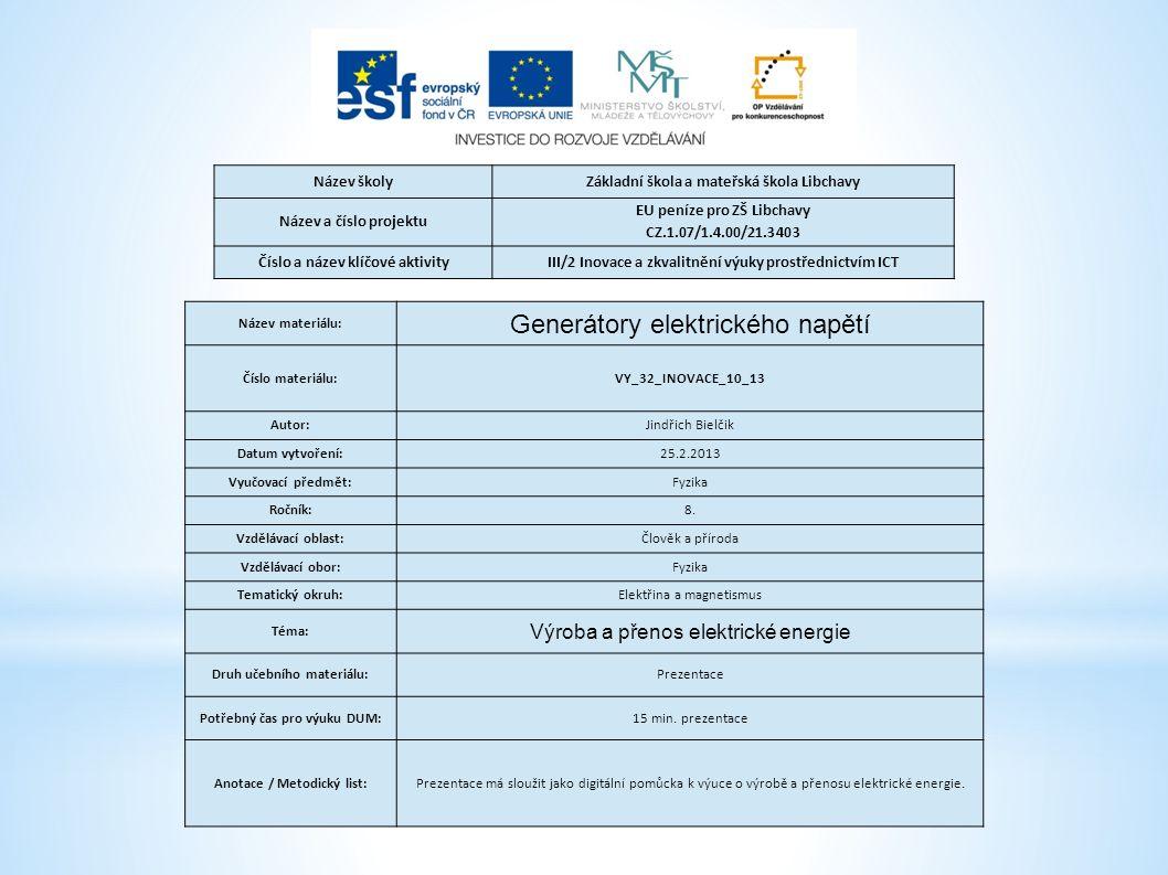 Název školyZákladní škola a mateřská škola Libchavy Název a číslo projektu EU peníze pro ZŠ Libchavy CZ.1.07/1.4.00/21.3403 Číslo a název klíčové aktivityIII/2 Inovace a zkvalitnění výuky prostřednictvím ICT Název materiálu: Generátory elektrického napětí Číslo materiálu:VY_32_INOVACE_10_13 Autor:Jindřich Bielčik Datum vytvoření:25.2.2013 Vyučovací předmět:Fyzika Ročník:8.