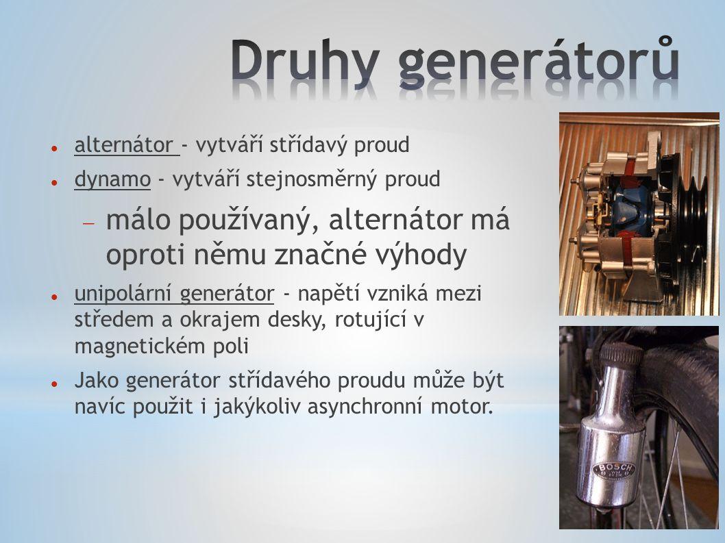 alternátor - vytváří střídavý proud dynamo - vytváří stejnosměrný proud  málo používaný, alternátor má oproti němu značné výhody unipolární generátor - napětí vzniká mezi středem a okrajem desky, rotující v magnetickém poli Jako generátor střídavého proudu může být navíc použit i jakýkoliv asynchronní motor.