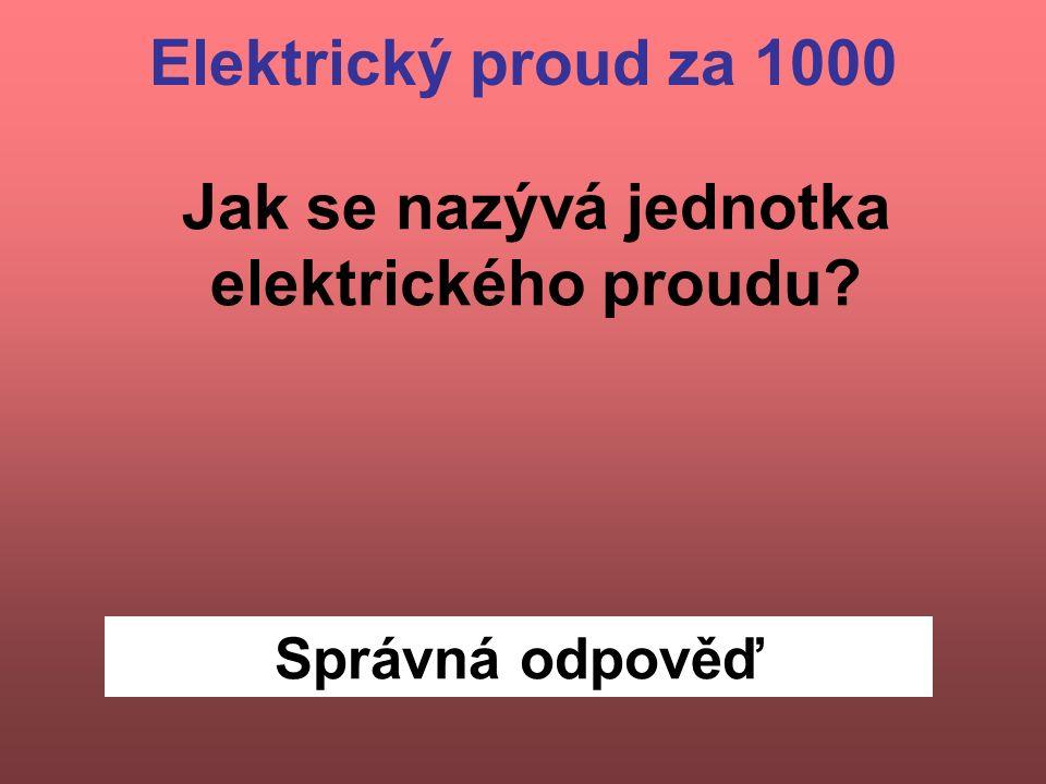 Správná odpověď Elektrický proud za 1000 Jak se nazývá jednotka elektrického proudu