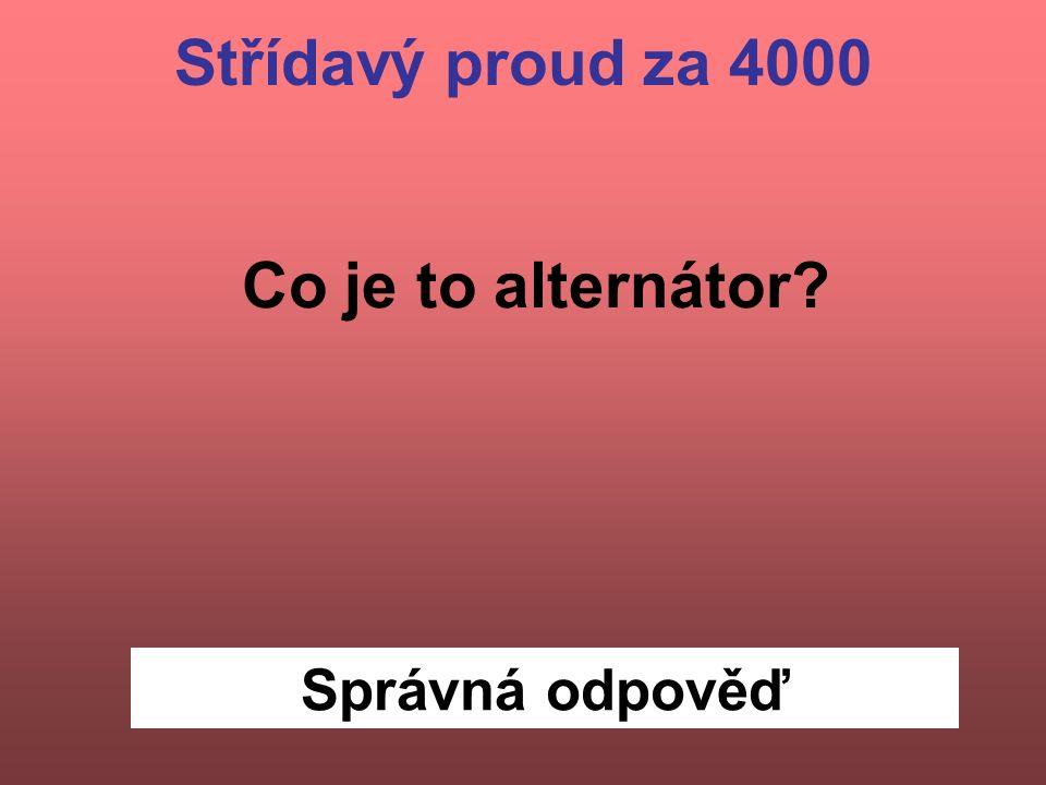 Správná odpověď Střídavý proud za 4000 Co je to alternátor