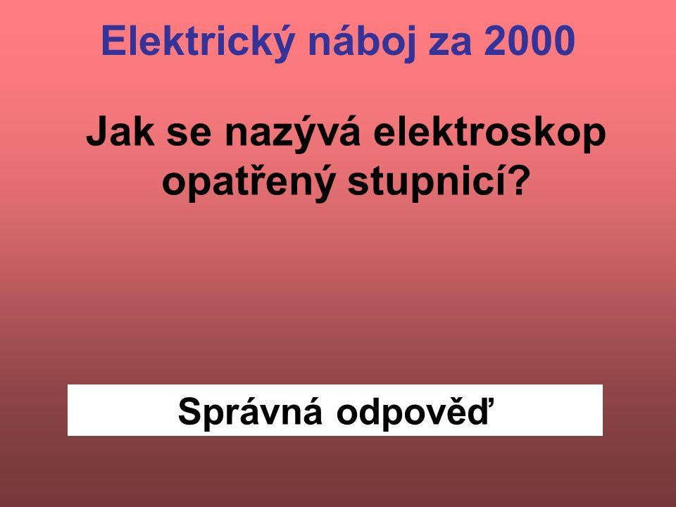 Správná odpověď Jak se nazývá elektroskop opatřený stupnicí? Elektrický náboj za 2000