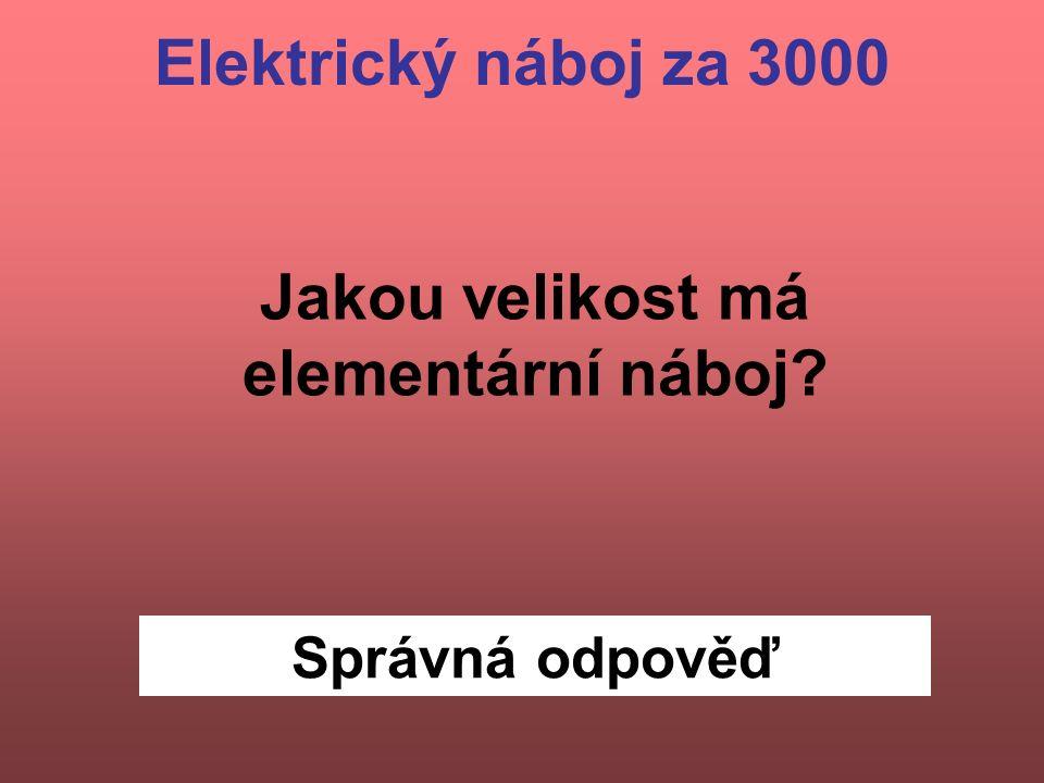 Správná odpověď Jakou velikost má elementární náboj Elektrický náboj za 3000