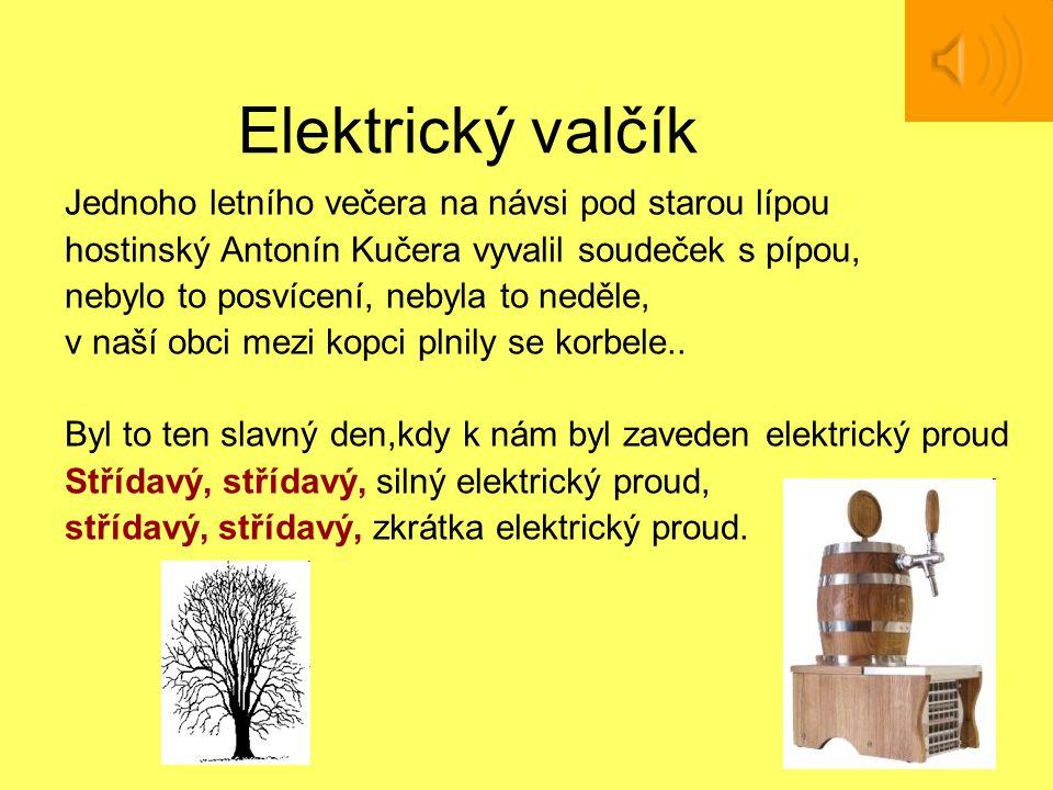 Elektrický valčík Jednoho letního večera na návsi pod starou lípou hostinský Antonín Kučera vyvalil soudeček s pípou, nebylo to posvícení, nebyla to neděle, v naší obci mezi kopci plnily se korbele..