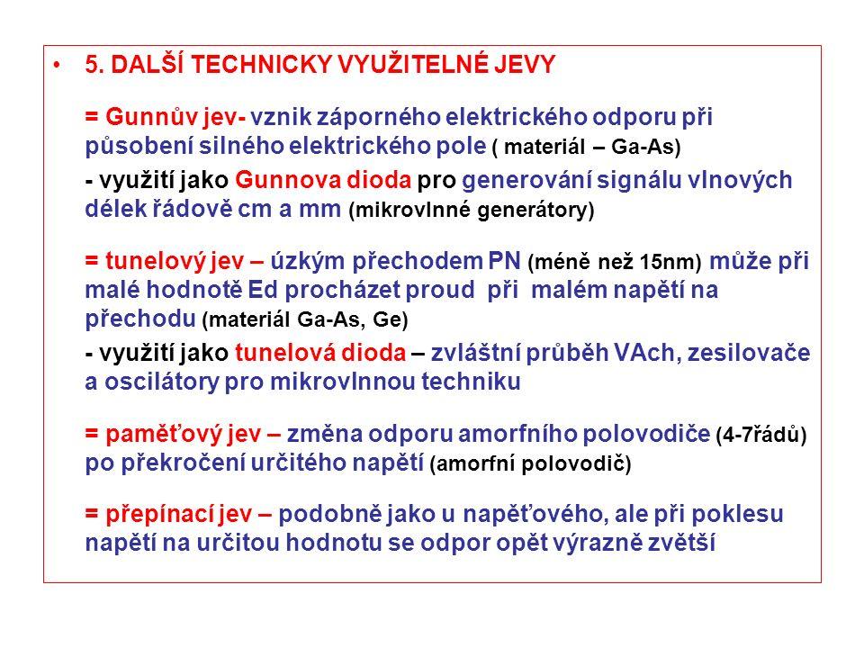 5. DALŠÍ TECHNICKY VYUŽITELNÉ JEVY = Gunnův jev- vznik záporného elektrického odporu při působení silného elektrického pole ( materiál – Ga-As) - využ