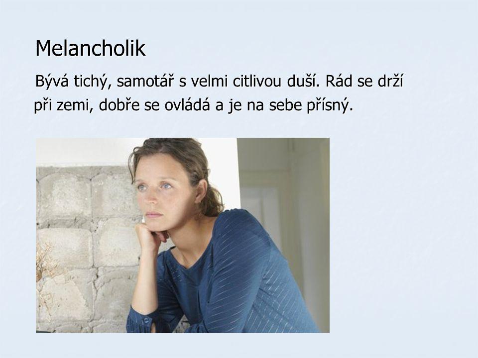 Melancholik Melancholik Bývá tichý, samotář s velmi citlivou duší.