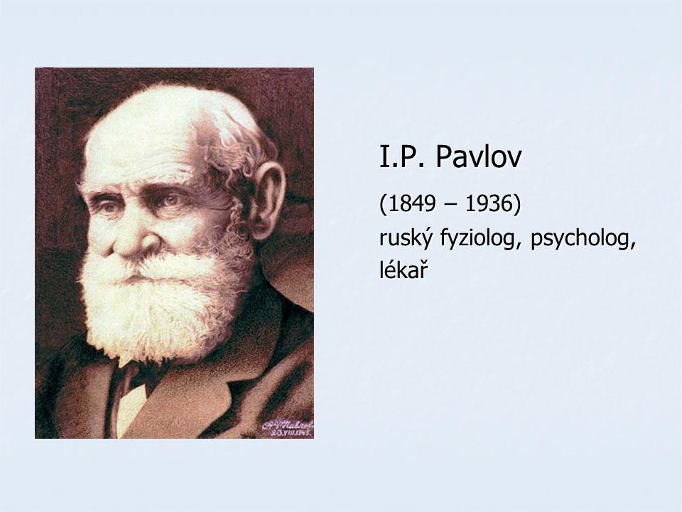 I.P. Pavlov I.P. Pavlov (1849 – 1936) (1849 – 1936) ruský fyziolog, psycholog, ruský fyziolog, psycholog, lékař lékař