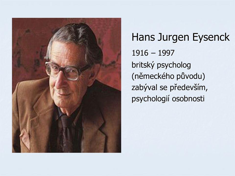 Hans Jurgen Eysenck Hans Jurgen Eysenck 1916 – 1997 1916 – 1997 britský psycholog britský psycholog (německého původu) (německého původu) zabýval se především, zabýval se především, psychologií osobnosti psychologií osobnosti
