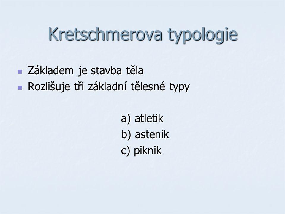 Kretschmerova typologie Základem je stavba těla Základem je stavba těla Rozlišuje tři základní tělesné typy Rozlišuje tři základní tělesné typy a) atletik a) atletik b) astenik b) astenik c) piknik c) piknik