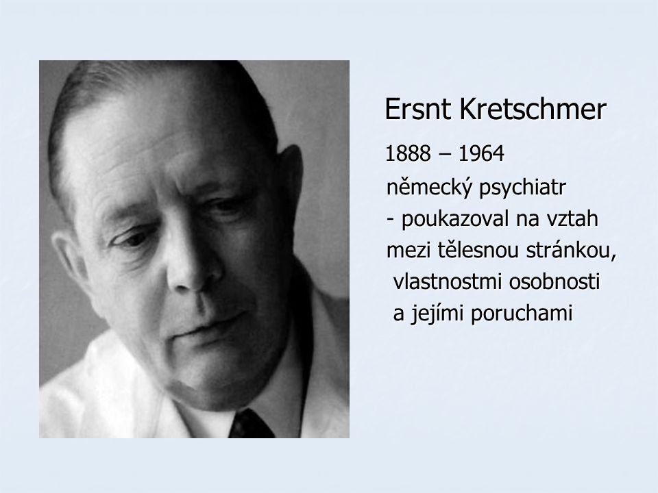 Ersnt Kretschmer Ersnt Kretschmer 1888 – 1964 1888 – 1964 německý psychiatr německý psychiatr - poukazoval na vztah - poukazoval na vztah mezi tělesnou stránkou, mezi tělesnou stránkou, vlastnostmi osobnosti vlastnostmi osobnosti a jejími poruchami a jejími poruchami