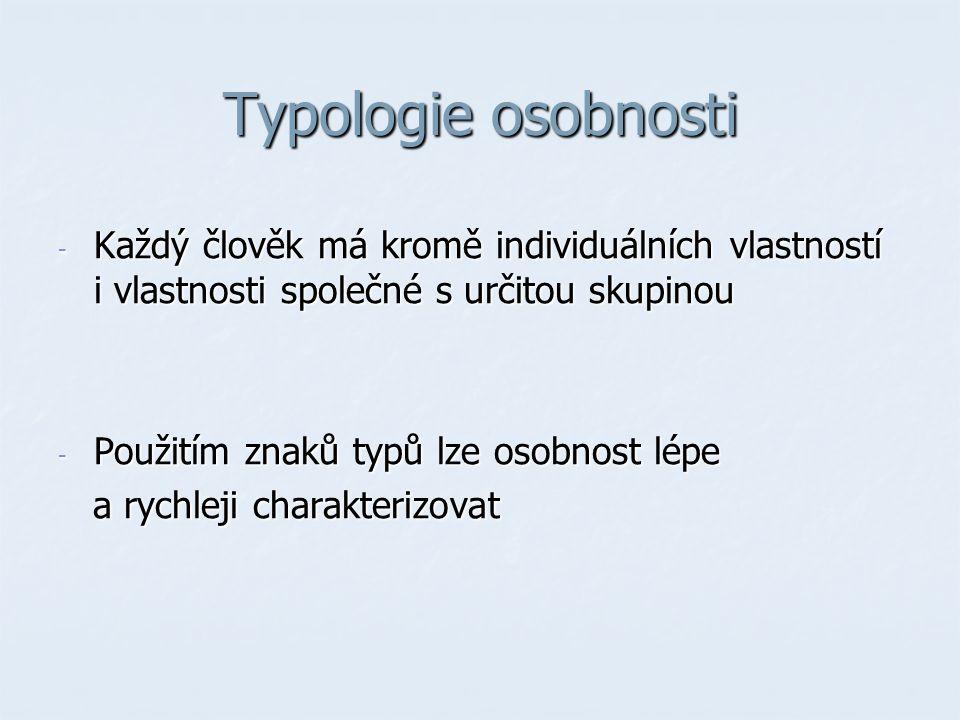 Typologie osobnosti - Každý člověk má kromě individuálních vlastností i vlastnosti společné s určitou skupinou - Použitím znaků typů lze osobnost lépe a rychleji charakterizovat a rychleji charakterizovat