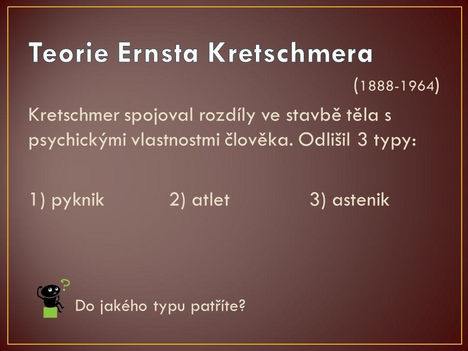 ( 1888-1964 ) Kretschmer spojoval rozdíly ve stavbě těla s psychickými vlastnostmi člověka. Odlišil 3 typy: 1) pyknik 2) atlet3) astenik Do jakého typ