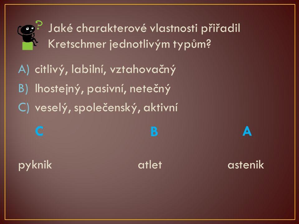 Jaké charakterové vlastnosti přiřadil Kretschmer jednotlivým typům? A)citlivý, labilní, vztahovačný B)lhostejný, pasivní, netečný C)veselý, společensk