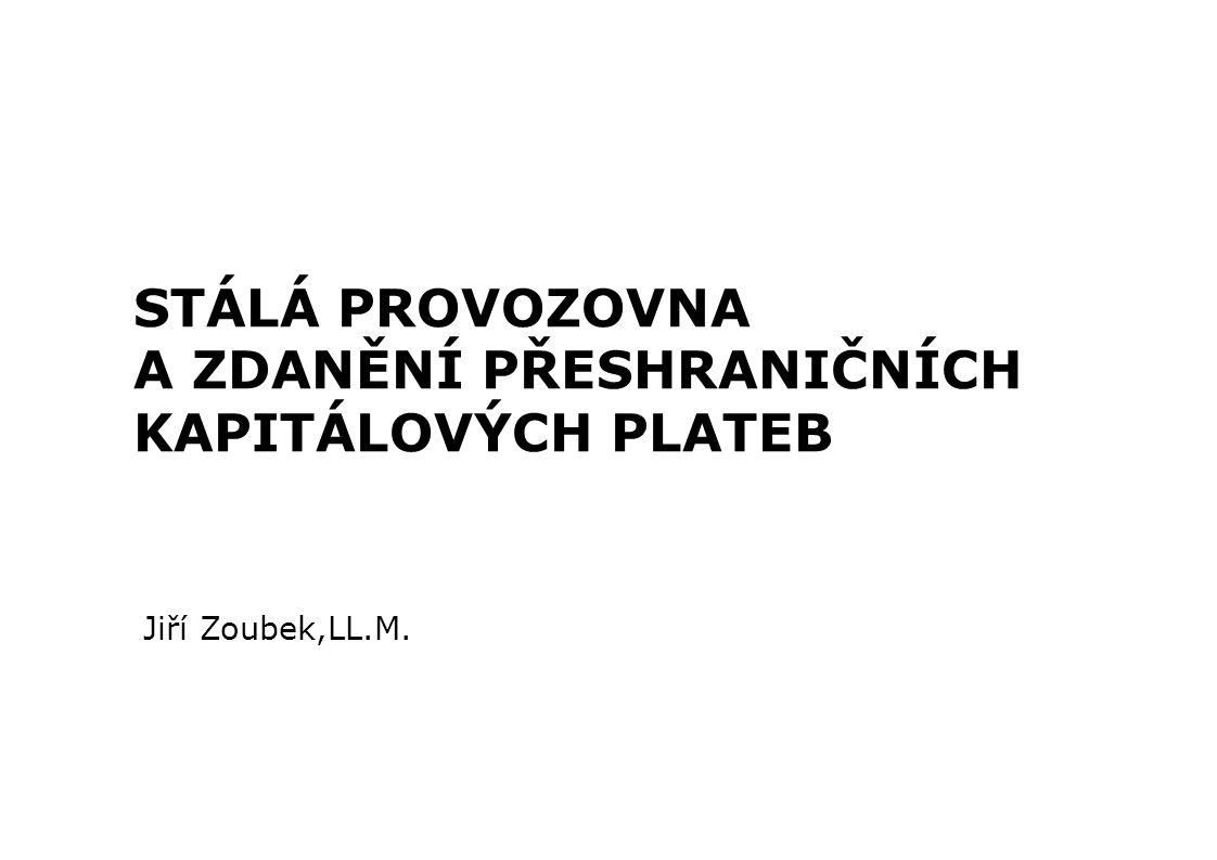 STÁLÁ PROVOZOVNA A ZDANĚNÍ PŘESHRANIČNÍCH KAPITÁLOVÝCH PLATEB Jiří Zoubek,LL.M.