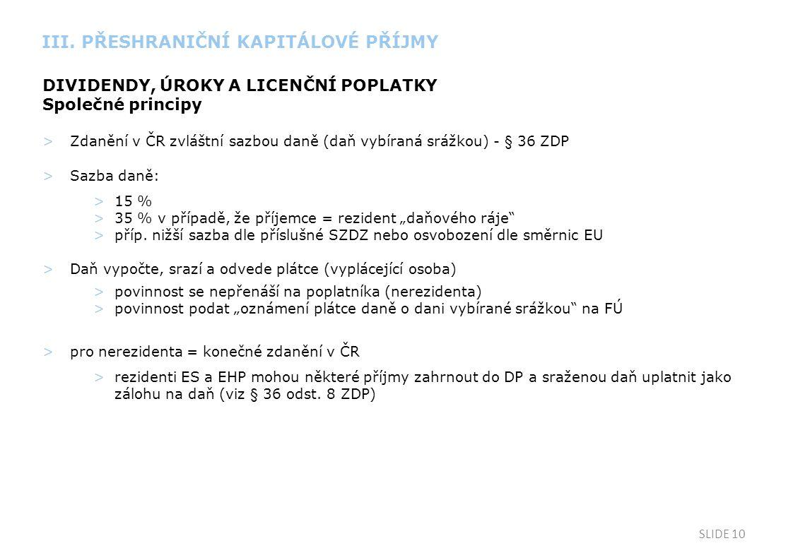 """SLIDE 10 DIVIDENDY, ÚROKY A LICENČNÍ POPLATKY Společné principy >Zdanění v ČR zvláštní sazbou daně (daň vybíraná srážkou) - § 36 ZDP >Sazba daně: >15 % >35 % v případě, že příjemce = rezident """"daňového ráje >příp."""