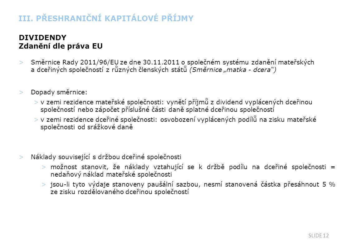 """SLIDE 12 DIVIDENDY Zdanění dle práva EU >Směrnice Rady 2011/96/EU ze dne 30.11.2011 o společném systému zdanění mateřských a dceřiných společností z různých členských států (Směrnice """"matka - dcera ) >Dopady směrnice: >v zemi rezidence mateřské společnosti: vynětí příjmů z dividend vyplácených dceřinou společností nebo zápočet příslušné části daně splatné dceřinou společností >v zemi rezidence dceřiné společnosti: osvobození vyplácených podílů na zisku mateřské společnosti od srážkové daně >Náklady související s držbou dceřiné společnosti >možnost stanovit, že náklady vztahující se k držbě podílu na dceřiné společnosti = nedaňový náklad mateřské společnosti >jsou-li tyto výdaje stanoveny paušální sazbou, nesmí stanovená částka přesáhnout 5 % ze zisku rozdělovaného dceřinou společností III."""