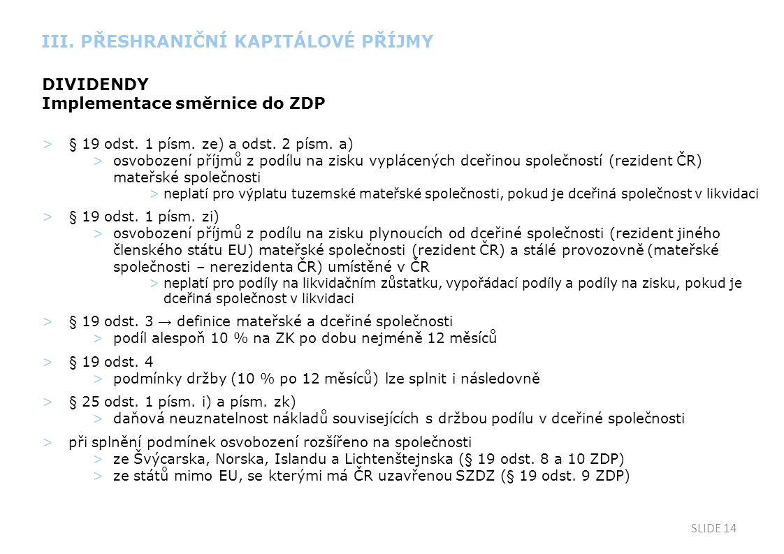 SLIDE 14 DIVIDENDY Implementace směrnice do ZDP >§ 19 odst. 1 písm. ze) a odst. 2 písm. a) >osvobození příjmů z podílu na zisku vyplácených dceřinou s