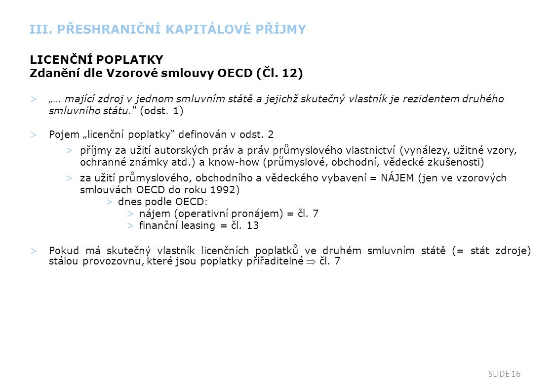 """SLIDE 16 LICENČNÍ POPLATKY Zdanění dle Vzorové smlouvy OECD (Čl. 12) >""""… mající zdroj v jednom smluvním státě a jejichž skutečný vlastník je rezidente"""