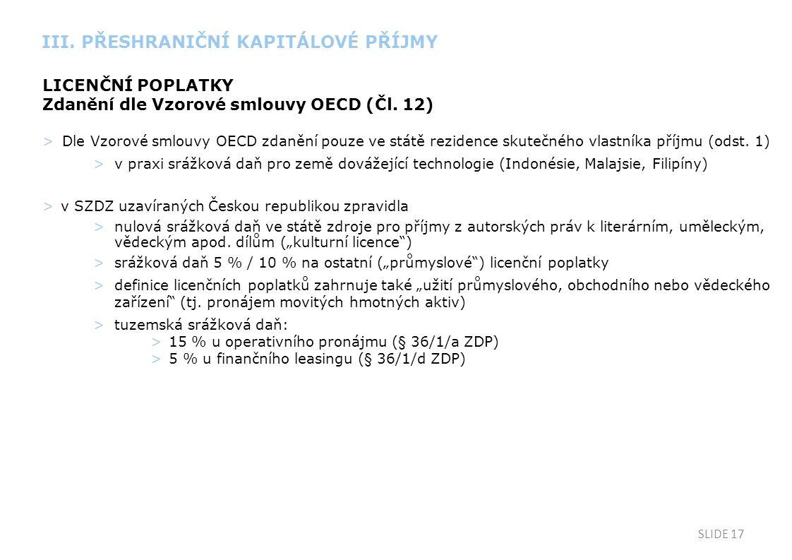 SLIDE 17 LICENČNÍ POPLATKY Zdanění dle Vzorové smlouvy OECD (Čl. 12) >Dle Vzorové smlouvy OECD zdanění pouze ve státě rezidence skutečného vlastníka p