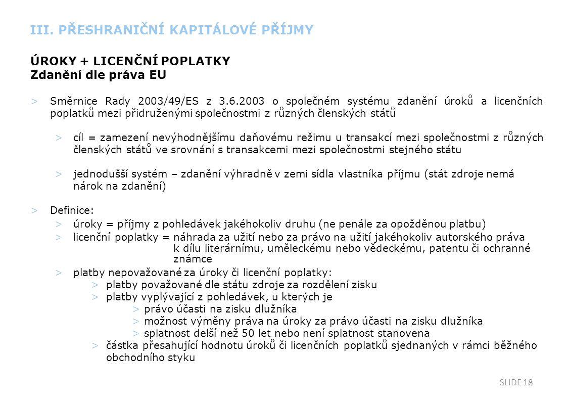 SLIDE 18 ÚROKY + LICENČNÍ POPLATKY Zdanění dle práva EU >Směrnice Rady 2003/49/ES z 3.6.2003 o společném systému zdanění úroků a licenčních poplatků mezi přidruženými společnostmi z různých členských států >cíl = zamezení nevýhodnějšímu daňovému režimu u transakcí mezi společnostmi z různých členských států ve srovnání s transakcemi mezi společnostmi stejného státu >jednodušší systém – zdanění výhradně v zemi sídla vlastníka příjmu (stát zdroje nemá nárok na zdanění) >Definice: >úroky = příjmy z pohledávek jakéhokoliv druhu (ne penále za opožděnou platbu) >licenční poplatky = náhrada za užití nebo za právo na užití jakéhokoliv autorského práva k dílu literárnímu, uměleckému nebo vědeckému, patentu či ochranné známce >platby nepovažované za úroky či licenční poplatky: >platby považované dle státu zdroje za rozdělení zisku >platby vyplývající z pohledávek, u kterých je >právo účasti na zisku dlužníka >možnost výměny práva na úroky za právo účasti na zisku dlužníka >splatnost delší než 50 let nebo není splatnost stanovena >částka přesahující hodnotu úroků či licenčních poplatků sjednaných v rámci běžného obchodního styku III.