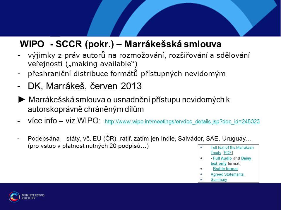 """WIPO - SCCR (pokr.) – Marrákešská smlouva -výjimky z práv autorů na rozmožování, rozšiřování a sdělování veřejnosti (""""making available ) -přeshraniční distribuce formátů přístupných nevidomým -DK, Marrákeš, červen 2013 ► Marrákešská smlouva o usnadnění přístupu nevidomých k autorskoprávně chráněným dílům -více info – viz WIPO: http://www.wipo.int/meetings/en/doc_details.jsp doc_id=245323 http://www.wipo.int/meetings/en/doc_details.jsp doc_id=245323 -Podepsána státy, vč."""