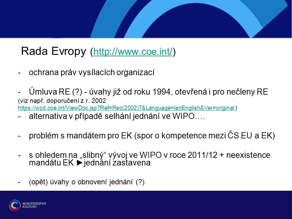 Rada Evropy (http://www.coe.int/)http://www.coe.int/ -ochrana práv vysílacích organizací -Úmluva RE ( ) - úvahy již od roku 1994, otevřená i pro nečleny RE (viz např.