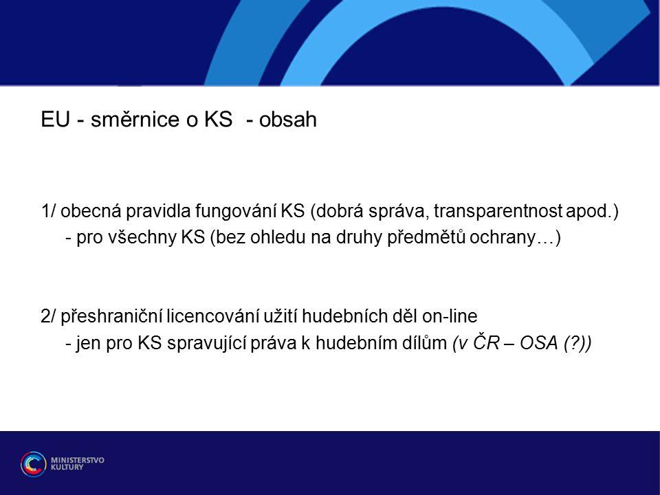 EU - směrnice o KS - obsah 1/ obecná pravidla fungování KS (dobrá správa, transparentnost apod.) - pro všechny KS (bez ohledu na druhy předmětů ochrany…) 2/ přeshraniční licencování užití hudebních děl on-line - jen pro KS spravující práva k hudebním dílům (v ČR – OSA ( ))