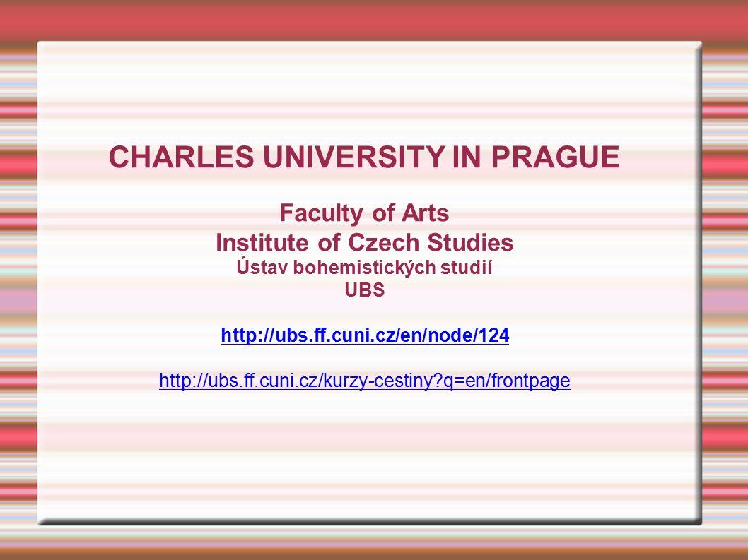 CHARLES UNIVERSITY IN PRAGUE Faculty of Arts Institute of Czech Studies Ústav bohemistických studií UBS http://ubs.ff.cuni.cz/en/node/124 http://ubs.ff.cuni.cz/kurzy-cestiny q=en/frontpage
