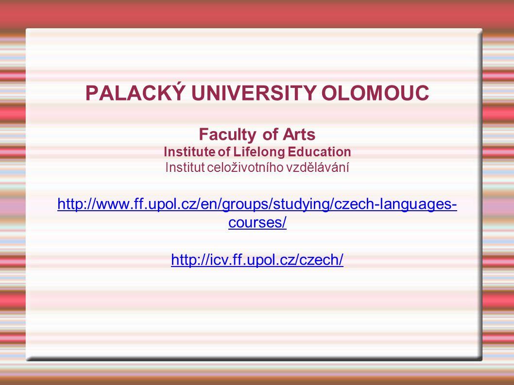 PALACKÝ UNIVERSITY OLOMOUC Faculty of Arts Institute of Lifelong Education Institut celoživotního vzdělávání http://www.ff.upol.cz/en/groups/studying/czech-languages- courses/ http://icv.ff.upol.cz/czech/