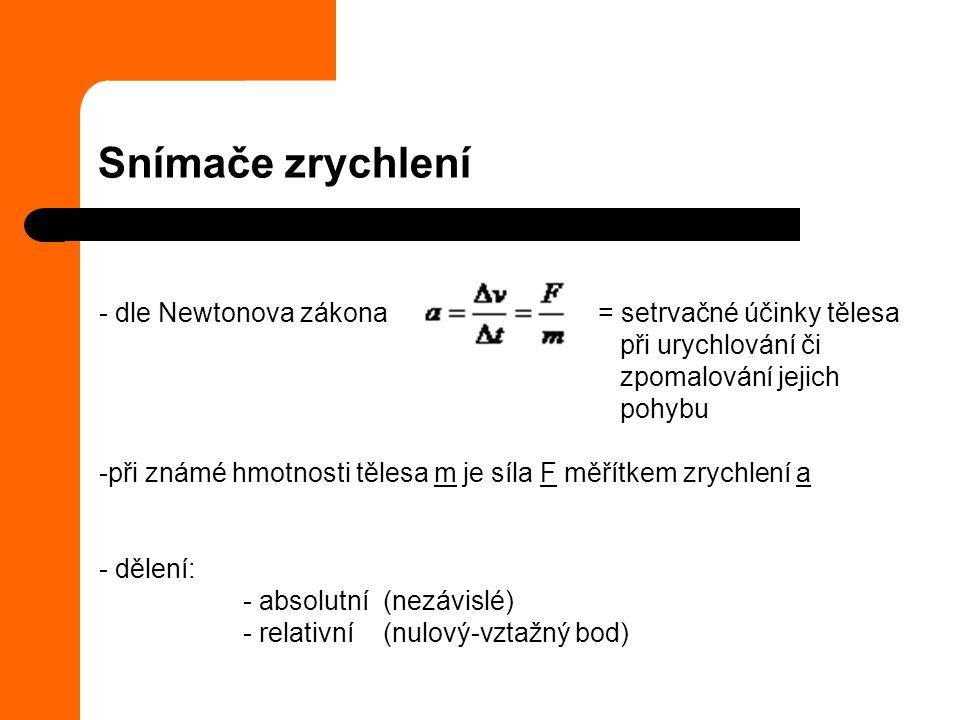 Snímače zrychlení - dle Newtonova zákona = setrvačné účinky tělesa při urychlování či zpomalování jejich pohybu -při známé hmotnosti tělesa m je síla F měřítkem zrychlení a - dělení: - absolutní (nezávislé) - relativní (nulový-vztažný bod)