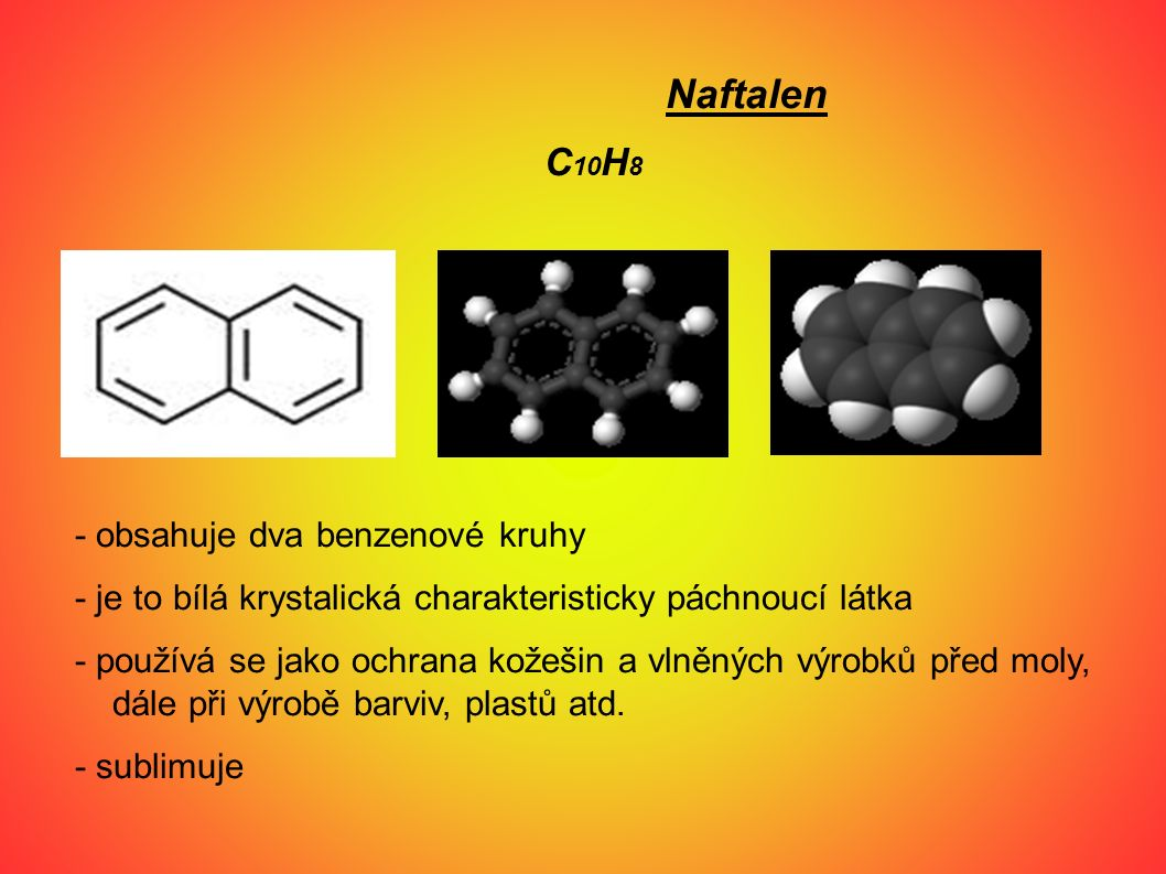 Naftalen C 10 H 8 - obsahuje dva benzenové kruhy - je to bílá krystalická charakteristicky páchnoucí látka - používá se jako ochrana kožešin a vlněnýc