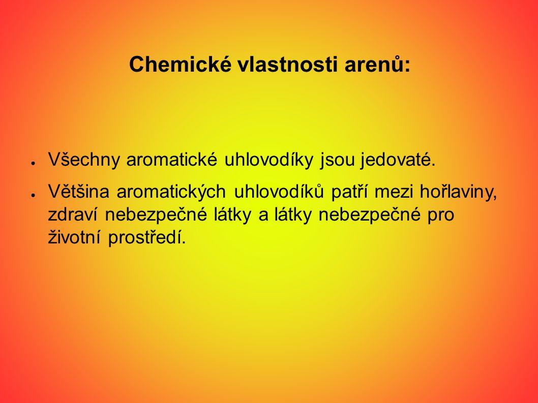 Chemické vlastnosti arenů: ● Všechny aromatické uhlovodíky jsou jedovaté. ● Většina aromatických uhlovodíků patří mezi hořlaviny, zdraví nebezpečné lá