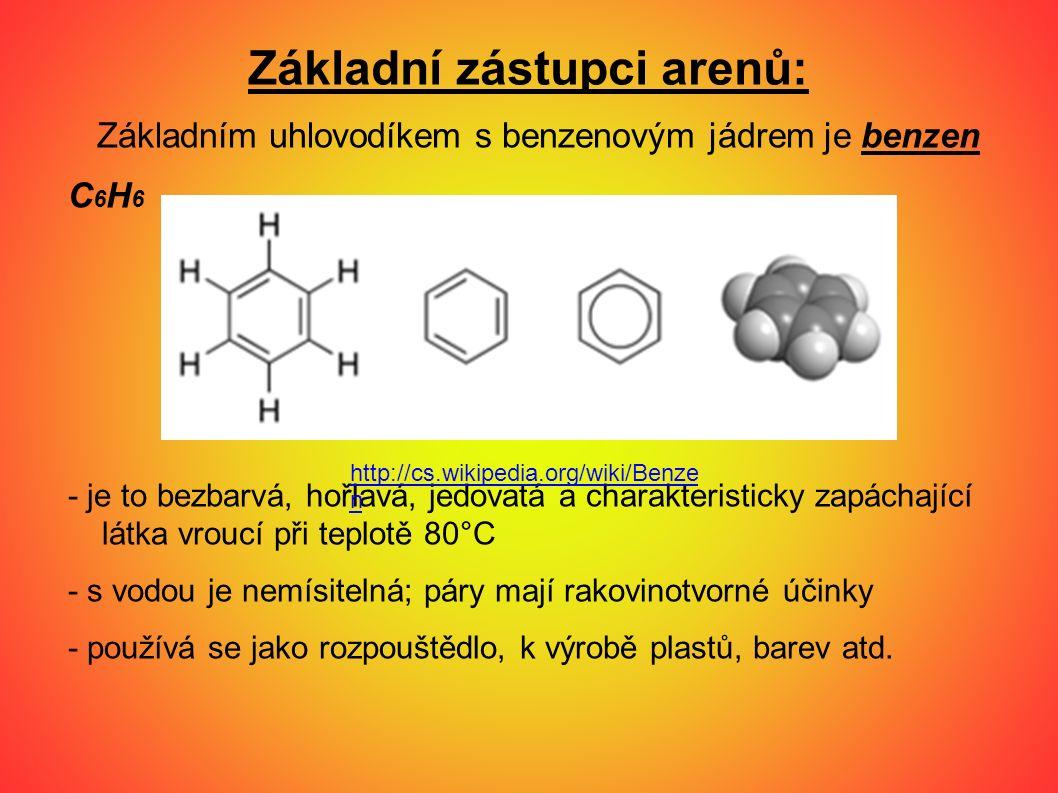 Základní zástupci arenů: Základním uhlovodíkem s benzenovým jádrem je benzen C6H6C6H6 - je to bezbarvá, hořlavá, jedovatá a charakteristicky zapáchají