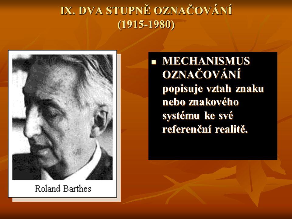 IX. DVA STUPNĚ OZNAČOVÁNÍ (1915-1980) MECHANISMUS OZNAČOVÁNÍ popisuje vztah znaku nebo znakového systému ke své referenční realitě. MECHANISMUS OZNAČO