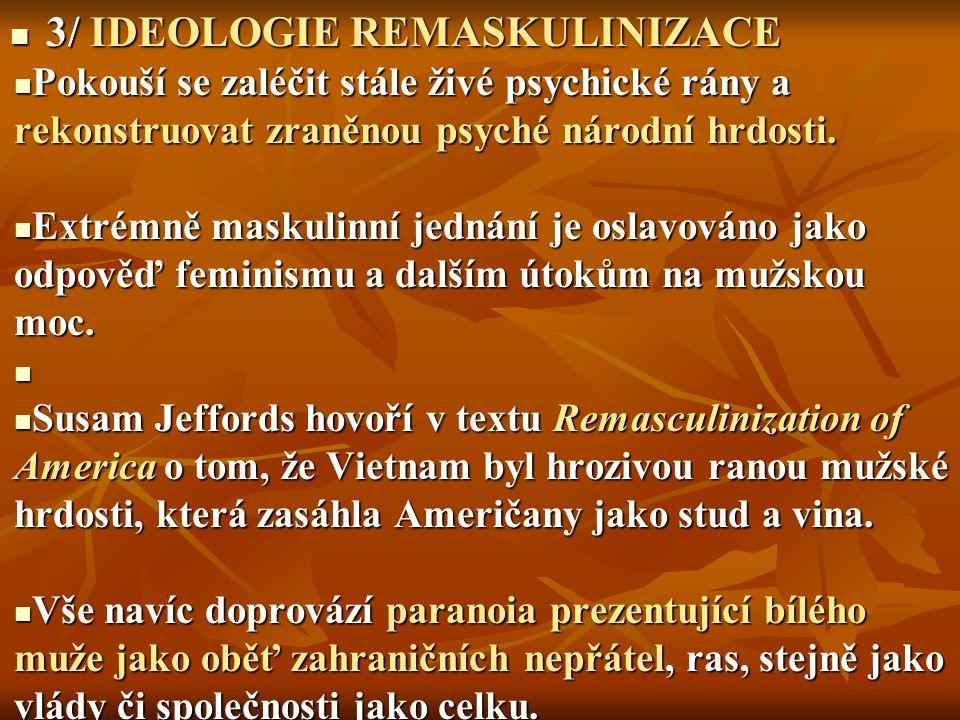 3/ IDEOLOGIE REMASKULINIZACE 3/ IDEOLOGIE REMASKULINIZACE Pokouší se zaléčit stále živé psychické rány a rekonstruovat zraněnou psyché národní hrdosti.