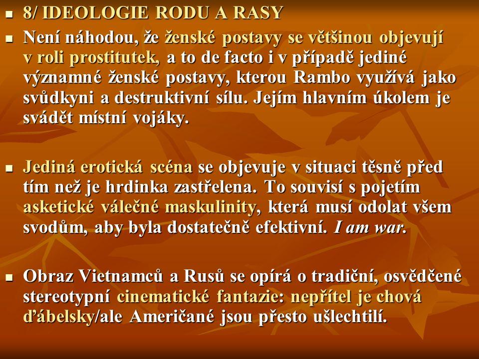 8/ IDEOLOGIE RODU A RASY 8/ IDEOLOGIE RODU A RASY Není náhodou, že ženské postavy se většinou objevují v roli prostitutek, a to de facto i v případě jediné významné ženské postavy, kterou Rambo využívá jako svůdkyni a destruktivní sílu.