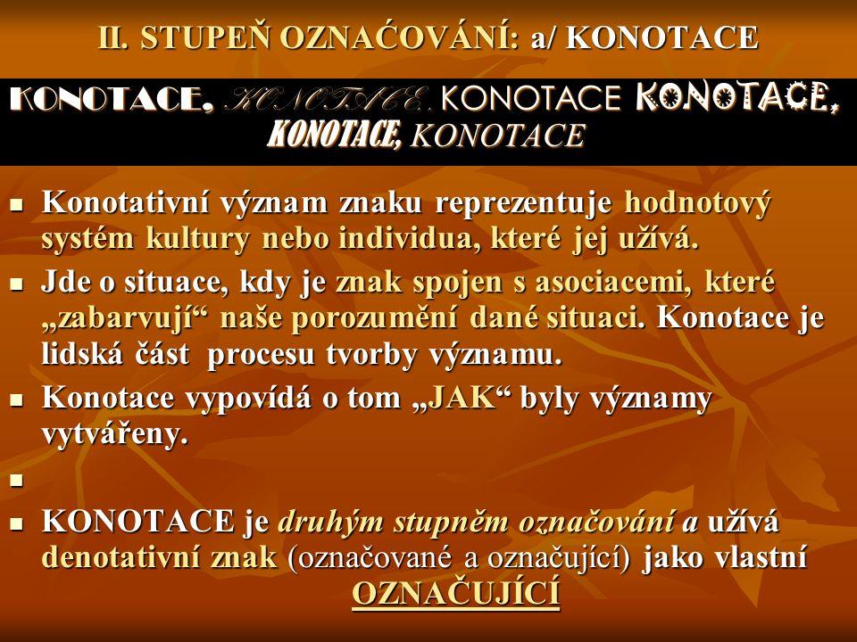 II. STUPEŇ OZNAĆOVÁNÍ: a/ KONOTACE KONOTACE, KONOTACE,, KONOTACE KONOTACE, KONOTACE, KONOTACE Konotativní význam znaku reprezentuje hodnotový systém k