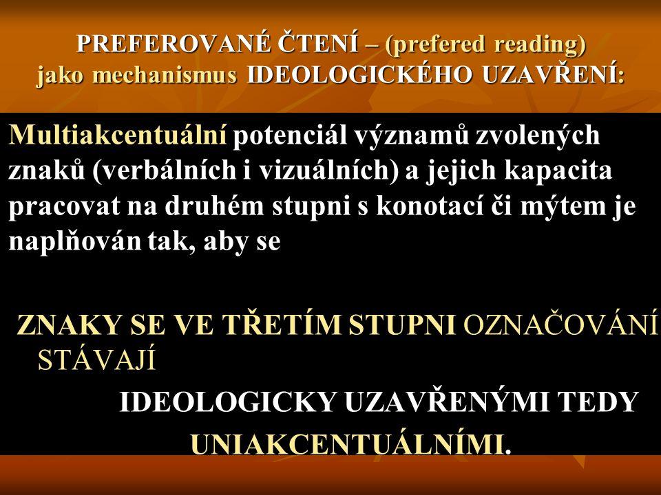 PREFEROVANÉ ČTENÍ – (prefered reading) jako mechanismus IDEOLOGICKÉHO UZAVŘENÍ: Multiakcentuální potenciál významů zvolených znaků (verbálních i vizuálních) a jejich kapacita pracovat na druhém stupni s konotací či mýtem je naplňován tak, aby se ZNAKY SE VE TŘETÍM STUPNI OZNAČOVÁNÍ STÁVAJÍ IDEOLOGICKY UZAVŘENÝMI TEDY UNIAKCENTUÁLNÍMI.