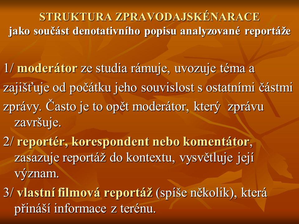 STRUKTURA ZPRAVODAJSKÉNARACE jako součást denotativního popisu analyzované reportáže 1/ moderátor ze studia rámuje, uvozuje téma a zajišťuje od počátku jeho souvislost s ostatními částmi zprávy.
