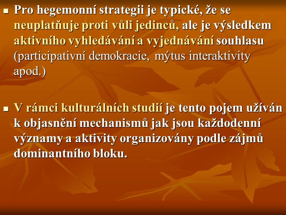 Pro hegemonní strategii je typické, že se neuplatňuje proti vůli jedinců, ale je výsledkem aktivního vyhledávání a vyjednávání souhlasu (participativní demokracie, mýtus interaktivity apod.) Pro hegemonní strategii je typické, že se neuplatňuje proti vůli jedinců, ale je výsledkem aktivního vyhledávání a vyjednávání souhlasu (participativní demokracie, mýtus interaktivity apod.) V rámci kulturálních studií je tento pojem užíván k objasnění mechanismů jak jsou každodenní významy a aktivity organizovány podle zájmů dominantního bloku.